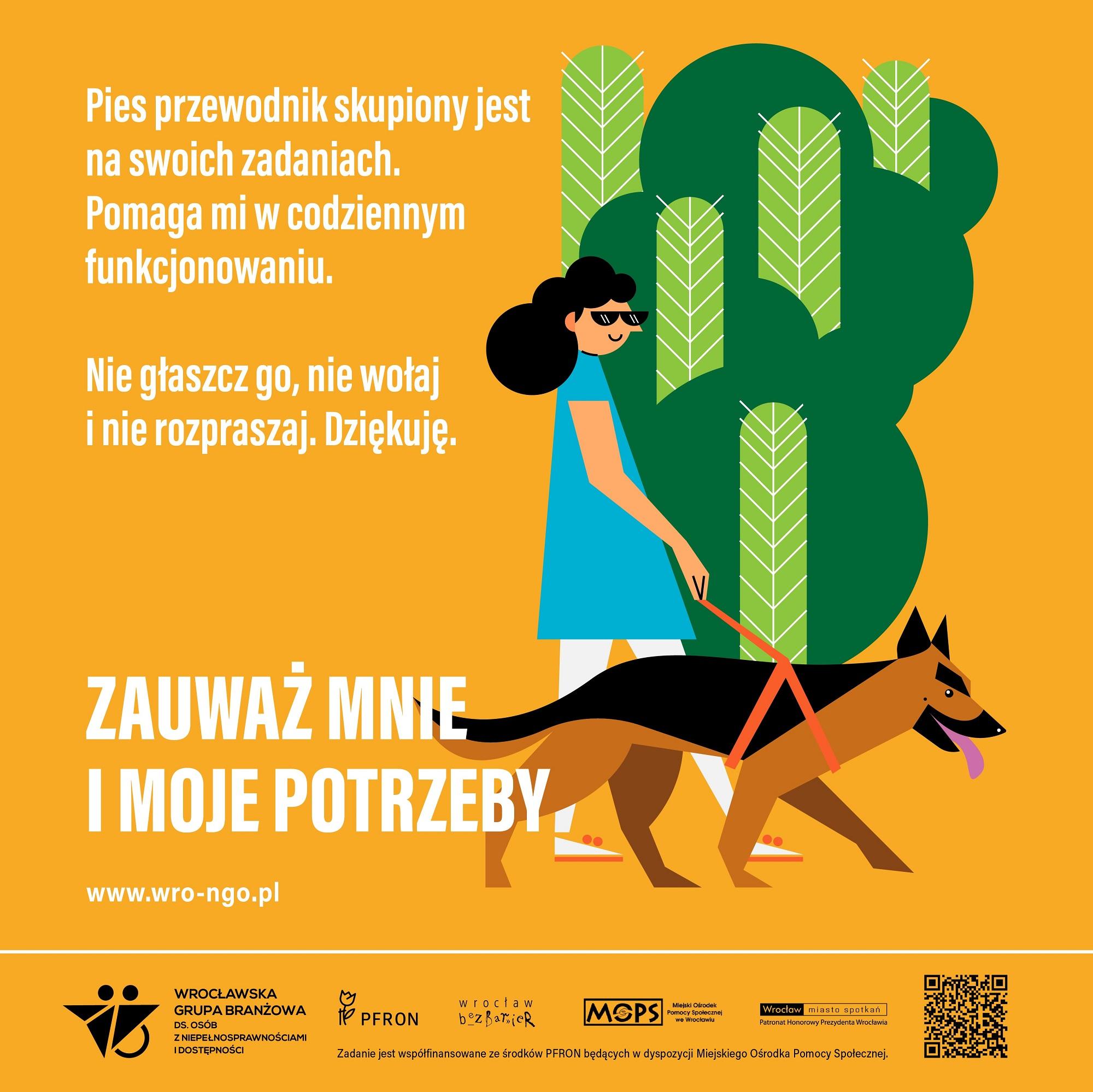 Kolorowa infografika w kształcie kwadratu. Na żółtym tle niewielki park z zielonymi drzewami, przed nim, na pierwszym planie spaceruje młoda niewidoma kobieta. Ma czarne włosy, niebieską sukienkę i białe spodnie. Na nosie ciemne okulary. Obok niej idzie duży pies przewodnik w typie owczarka niemieckiego i charakterystycznej uprzęży. Po lewej stronie napis: Pies przewodnik jest skupiony na swoich zadaniach. Pomaga mi w codziennym funkcjonowaniu. Nie głaszcz go, nie wołaj i nie rozpraszaj. Dziękuję. Poniżej duże hasło kampanii: Zauważ mnie i moje potrzeby. Pod nim adres strony internetowej www.wro-ngo.pl. U dołu belka z logotypami organizacji i instytucji zaangażowanych w opracowanie kampanii. Pod nią drobnymi literami: Zadanie jest współfinansowane ze środków PFRON będących w dyspozycji Miejskiego Ośrodka Pomocy Społecznej.